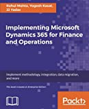 Implementing Microsoft Dynamics 365 for Finance and Operations: Implement methodology, integration, data migration, and more