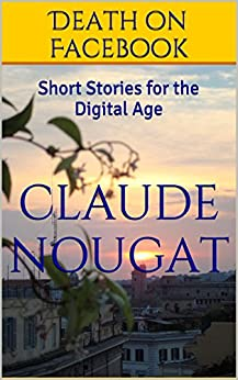 Death on Facebook: Short Stories for the Digital Age by [Nougat, Claude]