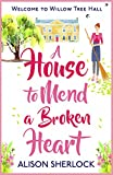 A House to Mend a Broken Heart: A warm, witty and heartwarming read (The Willow Tree Hall Series Book 1)