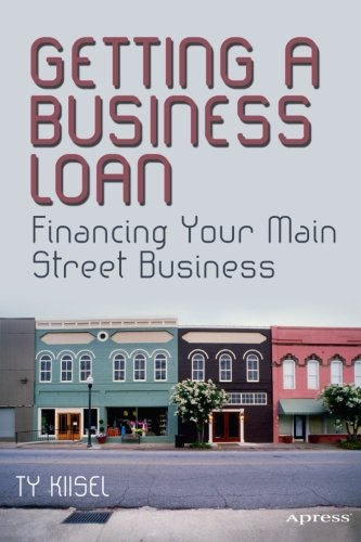 Getting a Business Loan: Financing Your Main Street Business by Ty Kiisel, Publisher : Apress