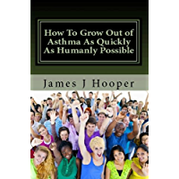 How To Grow Out Of Asthma As Quickly As Humanly Possible: Proven Simple Steps To Growing Out Of Asthma Using The Buteyko…