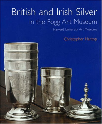 British and Irish Silver in the Fogg Art Museum, Harvard University Art Museums