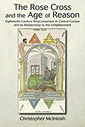 The Rose Cross and the Age of Reason: Eighteenth-Century Rosicrucianism in Central Europe and its Relationship to the Enlightenment (Suny Series in Western Esoteric Traditions)