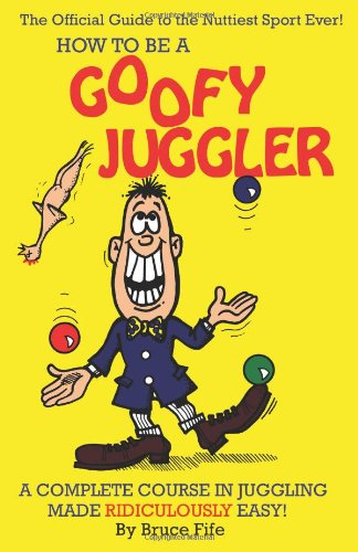 How To Be A Goofy Juggler: A Complete Course In Juggling Made Ridiculously Easy!