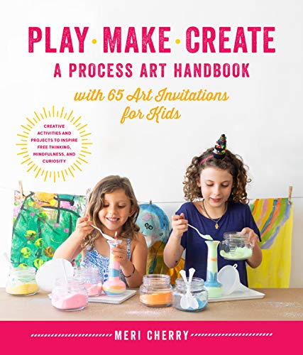 Play, Make, Create, A Process-Art Handbook: With 65 Art Invitations for Kids