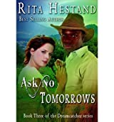 Hestand, Rita [ Ask No Tomorrows-Dreamcatcher Series, Book 3: Dreamcatcher Series ] [ ASK NO TOMORROWS-DREAMCATCHER SERIES, BOOK 3: DREAMCATCHER SERIES ] Jul - 2012 { Pa
