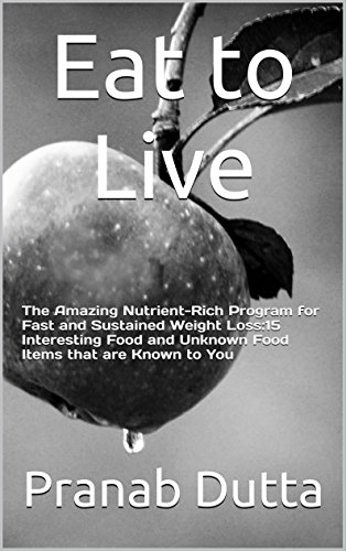 Eat to Live: The Amazing Nutrient-Rich Program for Fast and Sustained Weight Loss:15 Interesting Food and Unknown Food Items that are Known to You (Lose Weight Book 1) (Eat To Live Kindle Edition)