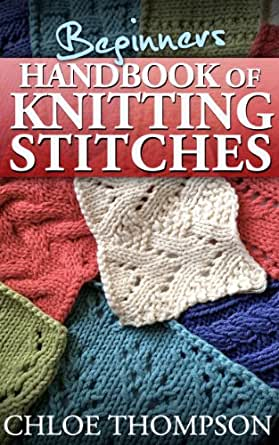 Knitting Patterns For Dummies Download : Beginners Handbook of Knitting Stitches: Learn How to Knit Great New Stitches...