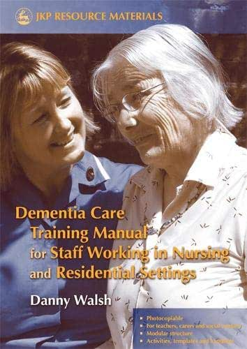 Dementia Care Training Manual for Staff Working in Nursing and Residential Settings (Jkp Resource Materials)