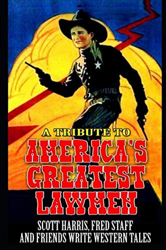 America's Greatest Lawmen: The Gun, The Badge and The Dead: A Tribute: A Western Adventure From Scott Harris, Fred Staff And Many Others (The Lawmen Who Made America Great  Western Series)