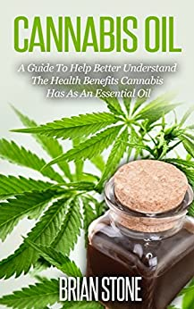 Cannabis Oil: A Guide To Help Better Understand The Health Benefits Cannabis Has As An Essential Oil by [Stone, Brian]