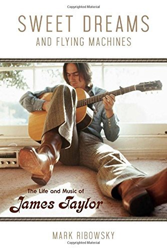 Sweet Dreams and Flying Machines: The Life and Music of James Taylor by Mark Ribowsky (2016-06-01)