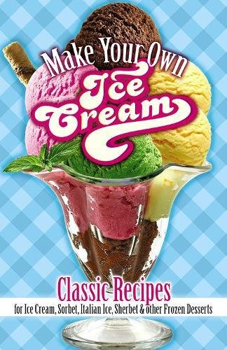 Make Your Own Ice Cream: Classic Recipes for Ice Cream, Sorbet, Italian Ice, Sherbet and Other Frozen Desserts by Sarah Tyson Rorer