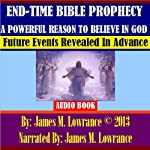 End-Time Bible Prophecy a Powerful Reason to Believe in God: Future Events Revealed in Advance | James M. Lowrance