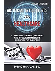 Artificial Intelligence in Healthcare: AI, Machine Learning, and Deep and Intelligent Medicine Simplified for Everyone
