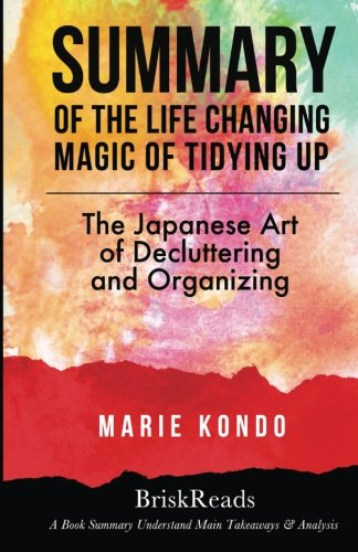 Summary: The Life Changing Magic of Tidying Up: The Japanese Art of Decluttering and Organizing by Marie Kondo: Understand Main Takeaways and Analysis