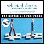 Selected Shorts: For Better and for Worse | Sherman Alexie,Ursula K. Le Guin,Karen E. Bender,Shahrnush Parsipur,Luis Alberto Urrea,Ethan Canin
