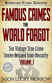 Famous Crimes the World Forgot: Ten Vintage True Crime Stories Rescued from Obscurity by [Morrow, Jason Lucky]
