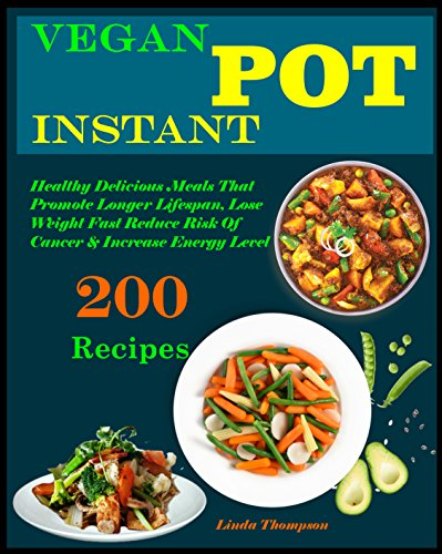 Vegan Instant Pot Cookbook: 200 Healthy Delicious vegan Recipes That Promote Longer Lifespan, Lose Weight Fast Reduce Risk Of Cancer & Increase Energy Level by Linda Thompson