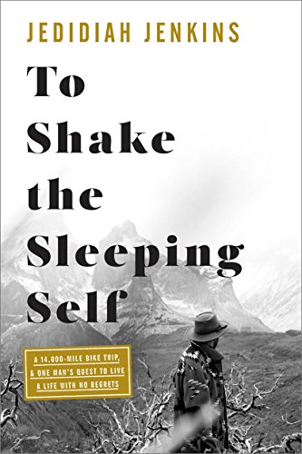 To Shake the Sleeping Self: A 14,000-Mile Bike Trip, and One Man#s Quest to Live a Life with No Regrets