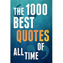 The 1000 Best Quotes Of All Time(Inspirational Quotes, Happiness Quotes, Motivational Quotes, Life Quotes, Famous Quotes, Love Quotes, Funny Quotes, And More)