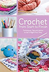 Crochet from Start to Finish: Techniques, Tips and Advice to Get it Right First Time