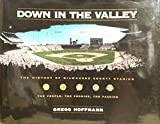 Down in the Valley : The History of Milwaukee County Stadium, Hoffmann, Gregg, 0963496719