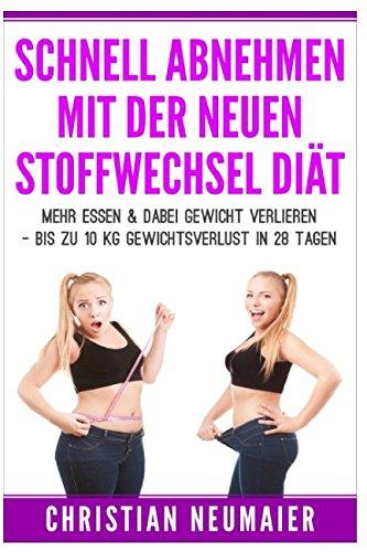 Schnell abnehmen mit der neuen Stoffwechseldiät: Mehr essen & dabei Gewicht verlieren - Bis zu 10 KG Gewichtsverlust in 28 Tagen