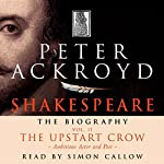 Shakespeare: The Biography, The Upstart Crow: Ambitious Actor and Poet, Volume II | Peter Ackroyd