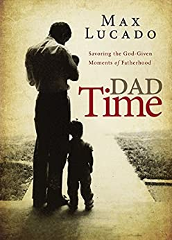 Dad Time: Savoring the God-Given Moments of Fatherhood by [Lucado, Max]