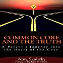 Common Core and the Truth: A Parent's Journey into the Heart of the Core Audiobook by Amy Skalicky Narrated by Claton Butcher