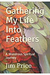 Gathering My Life Into Feathers: A Wondrous Spiritual Journey Paperback