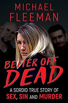 BETTER OFF DEAD: A Sordid True Story of Sex, Sin and Murder by [Fleeman, Michael]