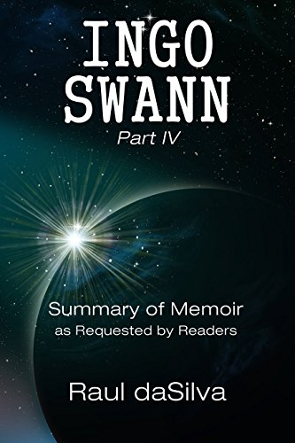 - INGO SWANN Part IV: Summary of Memoir as Requested by Readers (Ingo Swann Memoir Book 4)