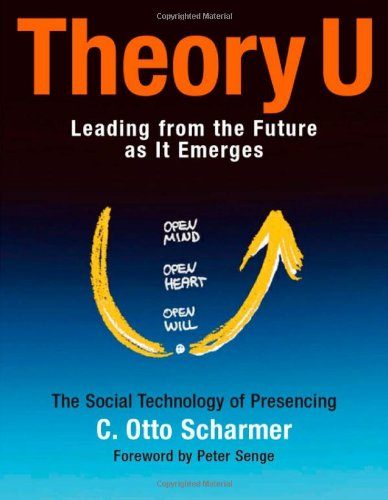 Theory U: Leading from the Future as It Emerges : The Social Technology of Presencing (BK Business)