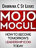 Mojo Mogul: How To Become Tomorrow's Leadership Icon Today
