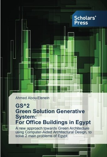 GS^2 Green Solution Generative System: For Office Buildings in Egypt: A new approach towards Green Architecture using Computer-Aided Architectural Design, to solve 2 main problems of Egypt pdf
