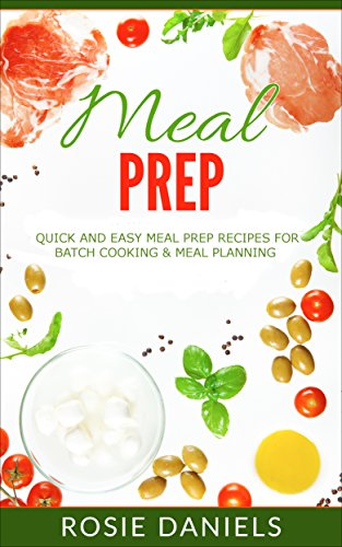 Meal Prep: Quick and Easy Meal Prep Recipes for Batch Cooking & Meal Planning (Meal Prep Recipe Book for Weight Loss 1) by Rosie Daniels