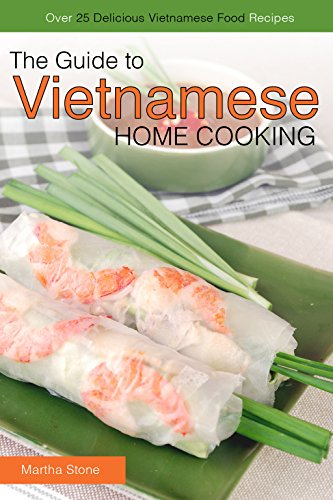 The Guide to Vietnamese Home Cooking - Over 25 Delicious Vietnamese Food Recipes: The Only Vietnamese Cookbook You Will Ever Need by Martha Stone