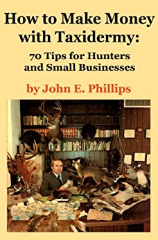 How to Make Money with Taxidermy: 70 Tips for Hunters and Small Businesses