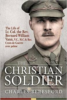 The Christian Soldier. The Life of Lt. Col. Bernard William Vann, V.C., M.C. and Bar, Croix de Guerre avec palmes.