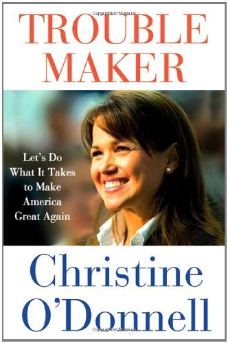 Troublemaker: Let's Do What It Takes to Make America Great Again by Christine O'Donnell (2011-08-16)
