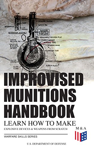 Improvised Munitions Handbook – Learn How to Make Explosive Devices & Weapons from Scratch (Warfare Skills Series): Illustrated & With Clear Instructions by [U.S. Department of Defense]