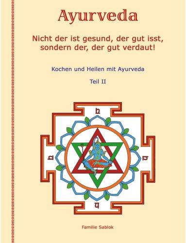 Nicht der ist gesund, der gut isst, sondern der, der gut verdaut: Teil II. Kochen & Heilen mit Ayurveda.