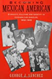 Becoming Mexican American: Ethnicity, Culture, and Identity in Chicano Los Angeles, 1900-1945 by George J. Sanchez front cover