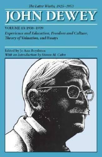 The Later Works of John Dewey, Volume 13, 1925 - 1953: 1938-1939, Experience and Education, Freedom and Culture, Theory of Valuation, and Essays (Collected Works of John Dewey)