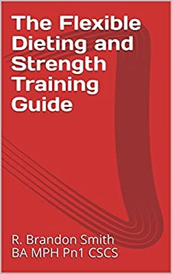 The Flexible Dieting and Strength Training Guide: Learn How to Optimize Your Diet and Your Workouts