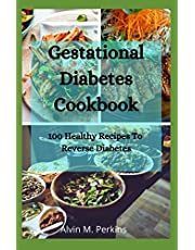 GESTATIONAL DIABETES COOKBOOK: 100 Healthy Recipes To Reverse Diabetes