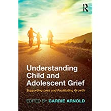 Understanding Child and Adolescent Grief: Supporting Loss and Facilitating Growth (Series in Death, Dying, and Bereavement)