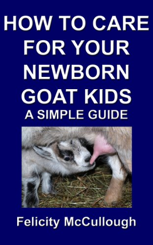 How To Care For Your Newborn Goat Kids A Simple Guide (Goat Knowledge Book 12) by [McCullough, Felicity]